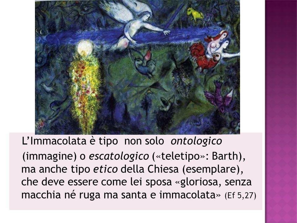 L'Immacolata è tipo non solo ontologico (immagine) o escatologico («teletipo»: Barth), ma anche tipo etico della Chiesa (esemplare), che deve essere come lei sposa «gloriosa, senza macchia né ruga ma santa e immacolata» (Ef 5,27)