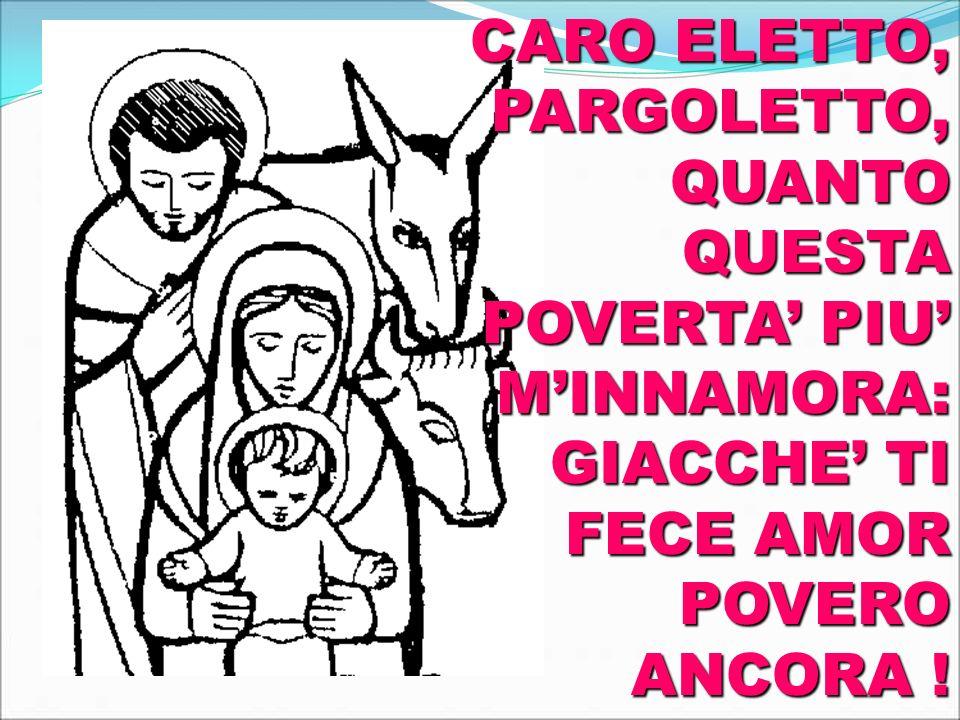 CARO ELETTO, PARGOLETTO, QUANTO QUESTA POVERTA' PIU' M'INNAMORA: GIACCHE' TI FECE AMOR POVERO ANCORA !