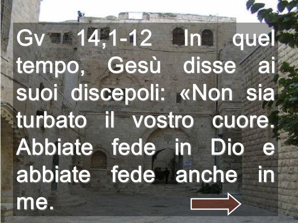 Gv 14,1-12 In quel tempo, Gesù disse ai suoi discepoli: «Non sia turbato il vostro cuore.