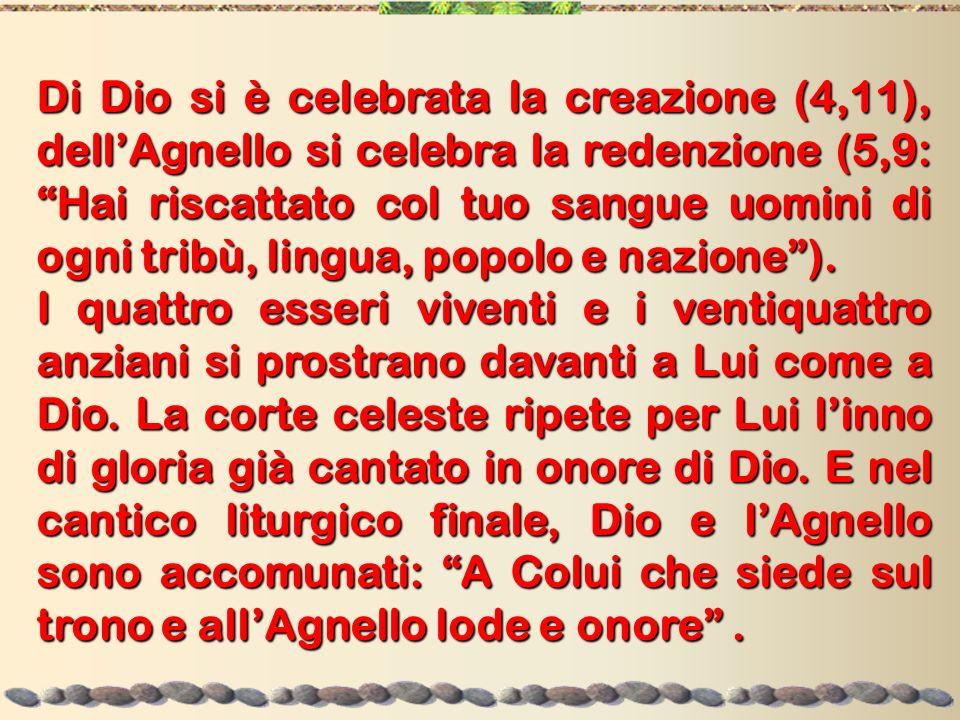 Di Dio si è celebrata la creazione (4,11), dell'Agnello si celebra la redenzione (5,9: Hai riscattato col tuo sangue uomini di ogni tribù, lingua, popolo e nazione ).