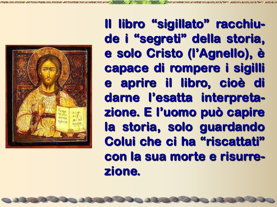 Il libro sigillato racchiu-de i segreti della storia, e solo Cristo (l'Agnello), è capace di rompere i sigilli e aprire il libro, cioè di darne l'esatta interpreta-zione.