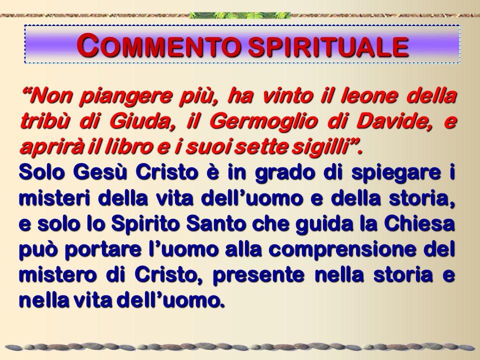 COMMENTO SPIRITUALE Non piangere più, ha vinto il leone della tribù di Giuda, il Germoglio di Davide, e aprirà il libro e i suoi sette sigilli .