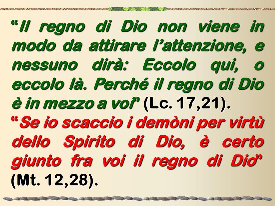 Il regno di Dio non viene in modo da attirare l'attenzione, e nessuno dirà: Eccolo qui, o eccolo là. Perché il regno di Dio è in mezzo a voi (Lc. 17,21).