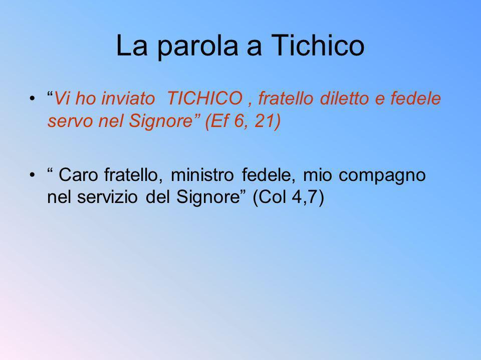 La parola a Tichico Vi ho inviato TICHICO , fratello diletto e fedele servo nel Signore (Ef 6, 21)