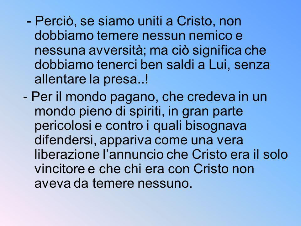 - Perciò, se siamo uniti a Cristo, non dobbiamo temere nessun nemico e nessuna avversità; ma ciò significa che dobbiamo tenerci ben saldi a Lui, senza allentare la presa..!