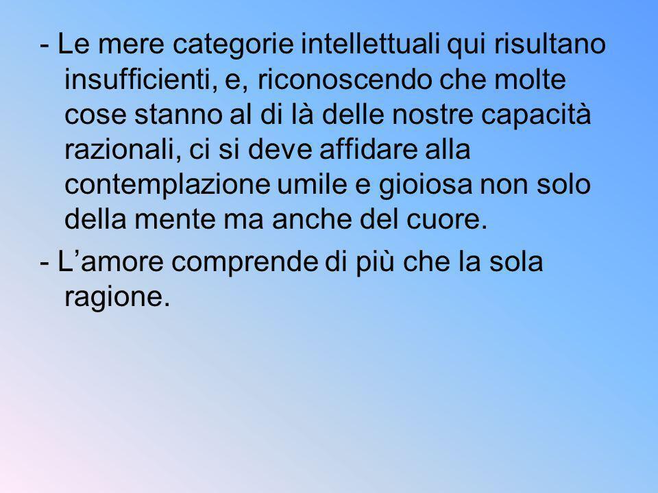 - Le mere categorie intellettuali qui risultano insufficienti, e, riconoscendo che molte cose stanno al di là delle nostre capacità razionali, ci si deve affidare alla contemplazione umile e gioiosa non solo della mente ma anche del cuore.