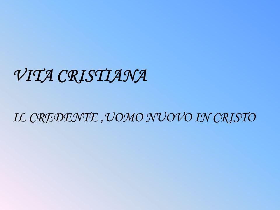 VITA CRISTIANA IL CREDENTE ,UOMO NUOVO IN CRISTO