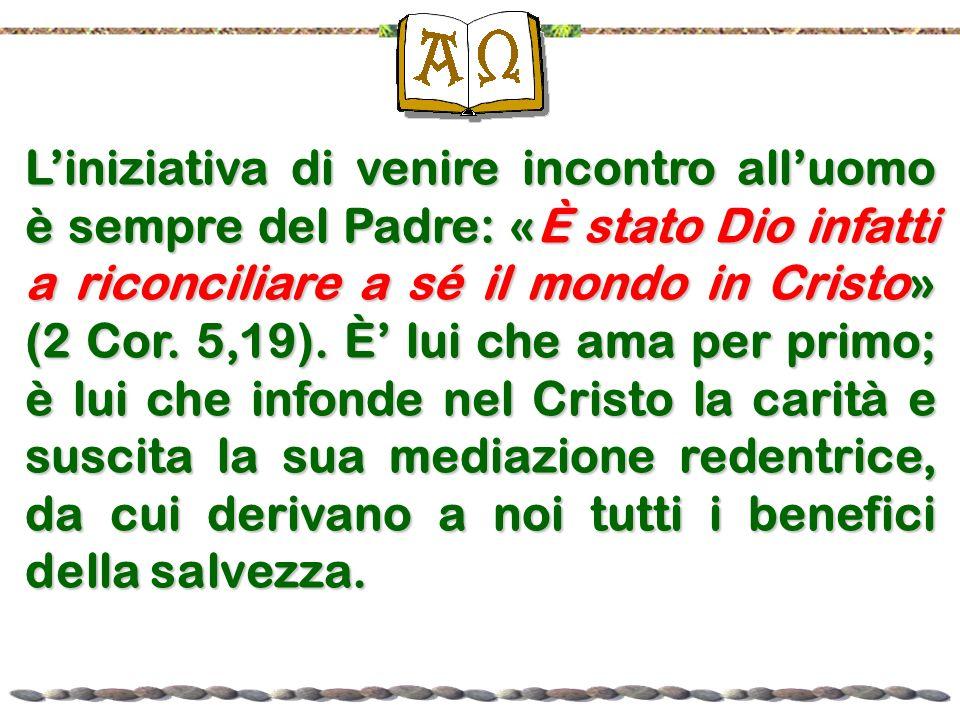 L'iniziativa di venire incontro all'uomo è sempre del Padre: «È stato Dio infatti a riconciliare a sé il mondo in Cristo» (2 Cor.