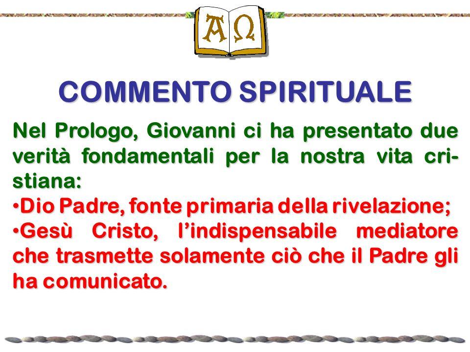 COMMENTO SPIRITUALE Nel Prologo, Giovanni ci ha presentato due verità fondamentali per la nostra vita cri-stiana: