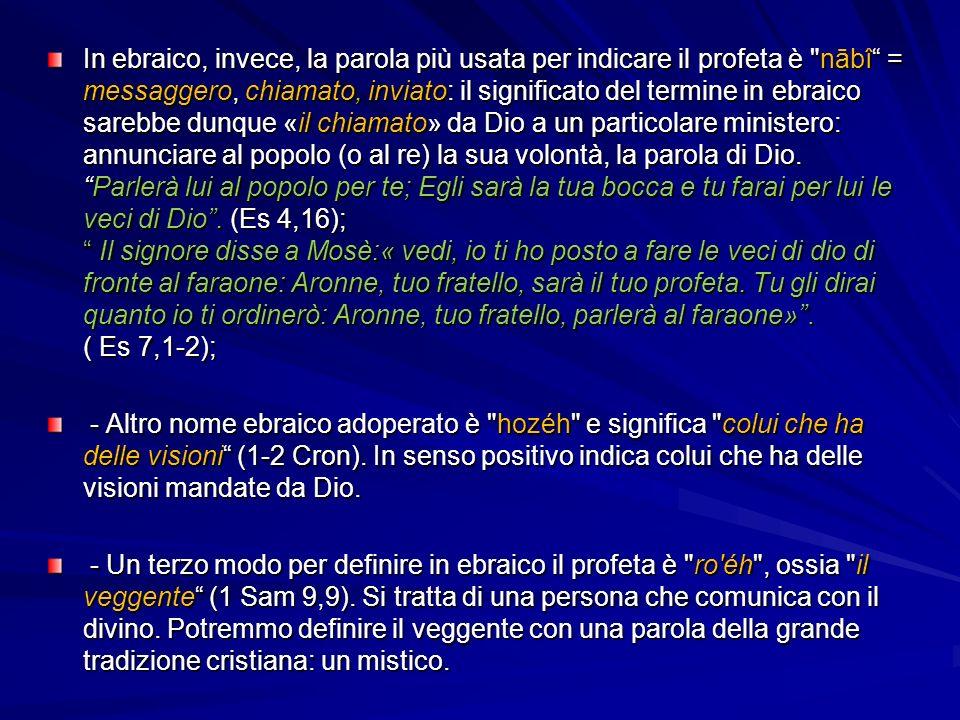 In ebraico, invece, la parola più usata per indicare il profeta è nābî = messaggero, chiamato, inviato: il significato del termine in ebraico sarebbe dunque «il chiamato» da Dio a un particolare ministero: annunciare al popolo (o al re) la sua volontà, la parola di Dio. Parlerà lui al popolo per te; Egli sarà la tua bocca e tu farai per lui le veci di Dio . (Es 4,16); Il signore disse a Mosè:« vedi, io ti ho posto a fare le veci di dio di fronte al faraone: Aronne, tuo fratello, sarà il tuo profeta. Tu gli dirai quanto io ti ordinerò: Aronne, tuo fratello, parlerà al faraone» . ( Es 7,1-2);