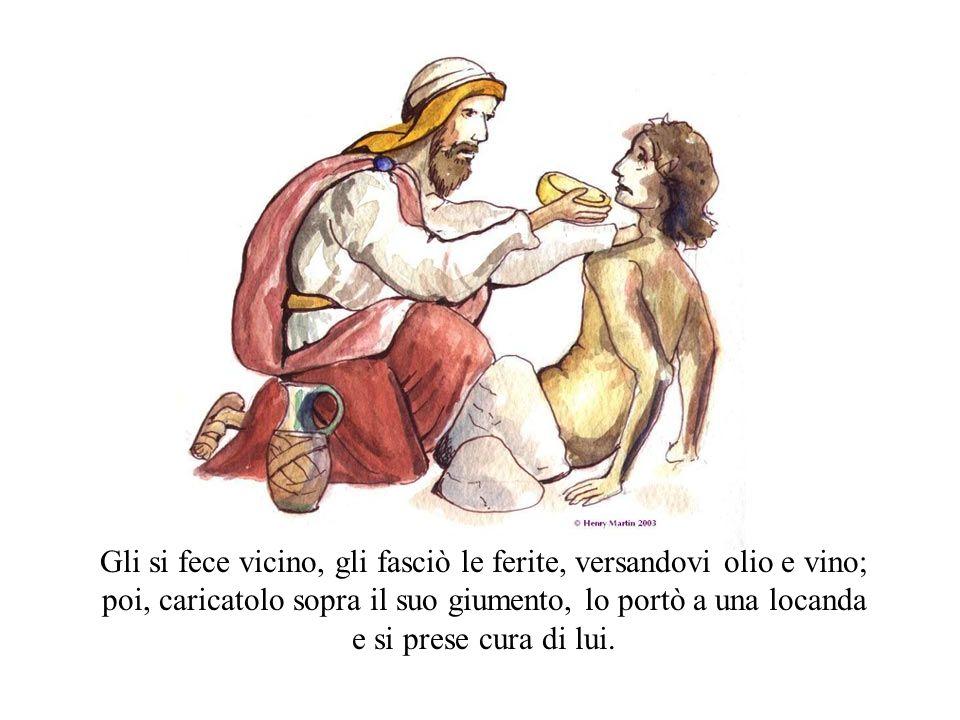Gli si fece vicino, gli fasciò le ferite, versandovi olio e vino; poi, caricatolo sopra il suo giumento, lo portò a una locanda e si prese cura di lui.