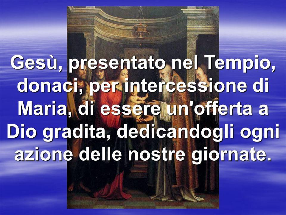 Gesù, presentato nel Tempio, donaci, per intercessione di Maria, di essere un offerta a Dio gradita, dedicandogli ogni azione delle nostre giornate.