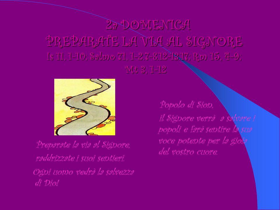 2a DOMENICA PREPARATE LA VIA AL SIGNORE Is 11, 1-10; Salmo 71, 1-2.7-8.12-13.17; Rm 15, 4-9; Mt 3, 1-12