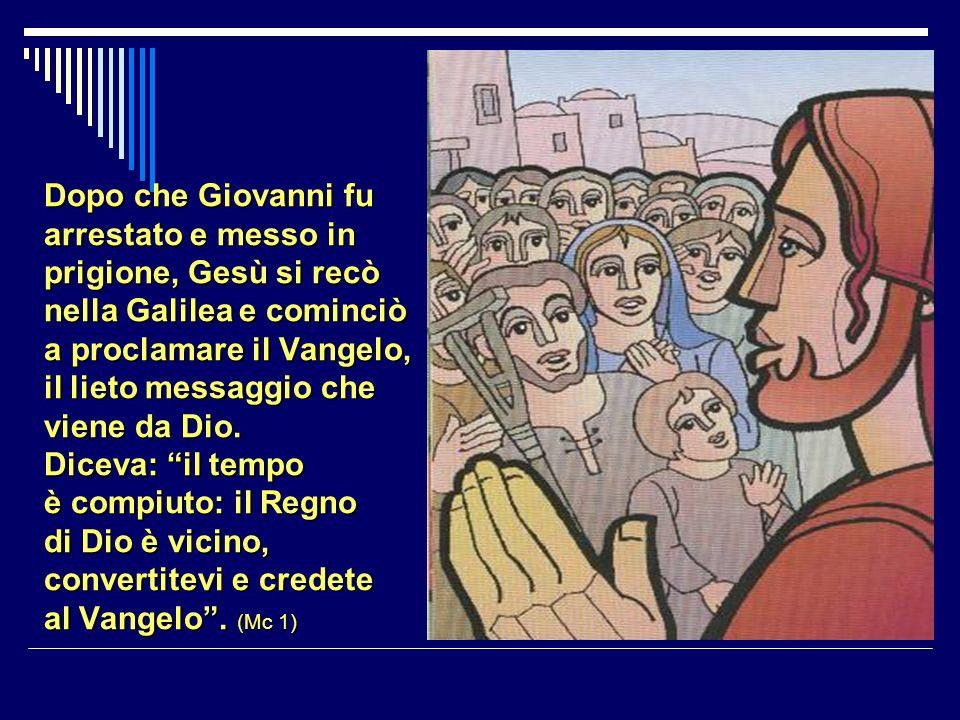 Dopo che Giovanni fu arrestato e messo in prigione, Gesù si recò nella Galilea e cominciò a proclamare il Vangelo, il lieto messaggio che viene da Dio.