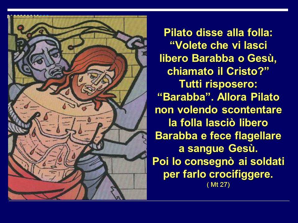 Pilato disse alla folla: Volete che vi lasci libero Barabba o Gesù, chiamato il Cristo Tutti risposero: Barabba .