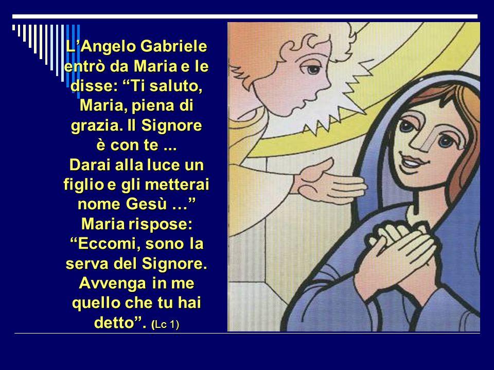 L'Angelo Gabriele entrò da Maria e le disse: Ti saluto, Maria, piena di grazia.