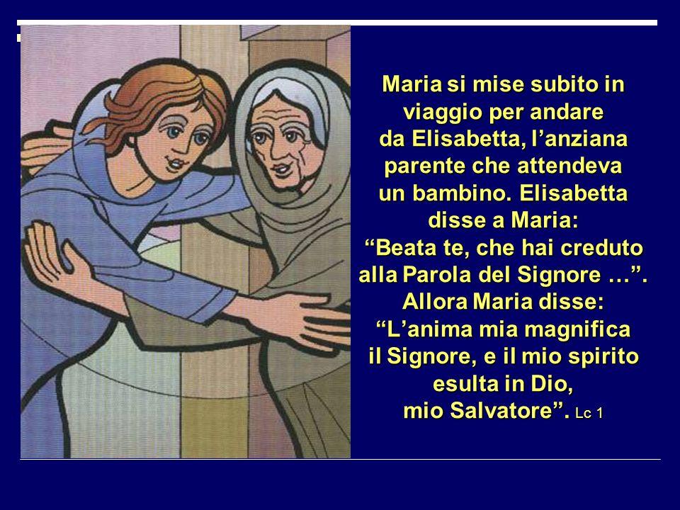 Maria si mise subito in viaggio per andare da Elisabetta, l'anziana parente che attendeva un bambino.