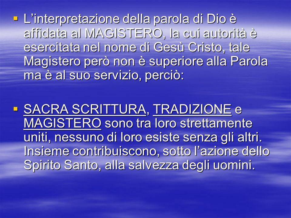 L'interpretazione della parola di Dio è affidata al MAGISTERO, la cui autorità è esercitata nel nome di Gesù Cristo, tale Magistero però non è superiore alla Parola ma è al suo servizio, perciò:
