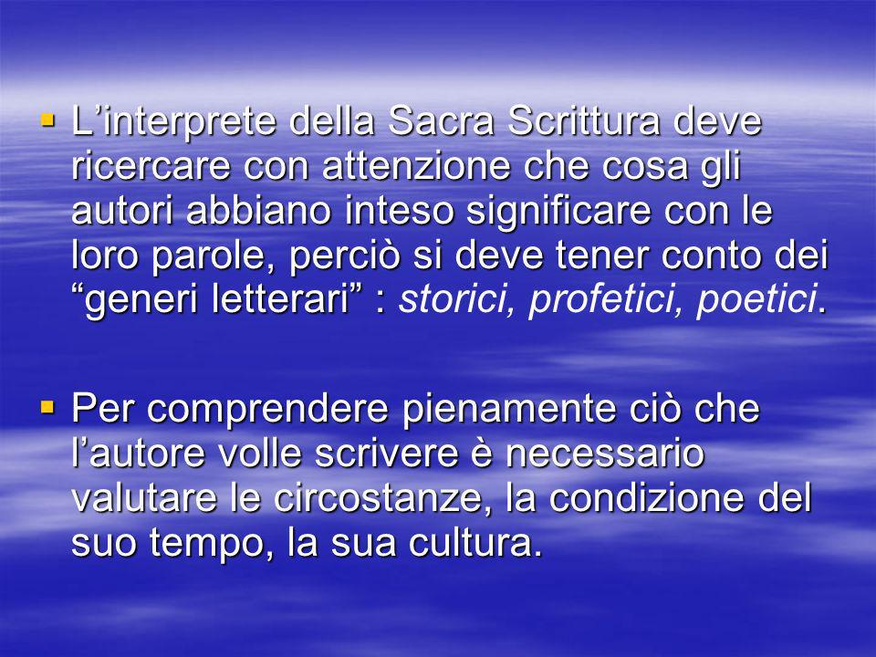 L'interprete della Sacra Scrittura deve ricercare con attenzione che cosa gli autori abbiano inteso significare con le loro parole, perciò si deve tener conto dei generi letterari : storici, profetici, poetici.