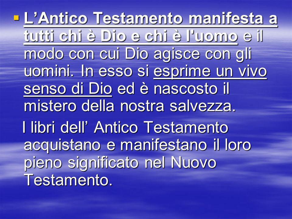 L'Antico Testamento manifesta a tutti chi è Dio e chi è l uomo e il modo con cui Dio agisce con gli uomini. In esso si esprime un vivo senso di Dio ed è nascosto il mistero della nostra salvezza.