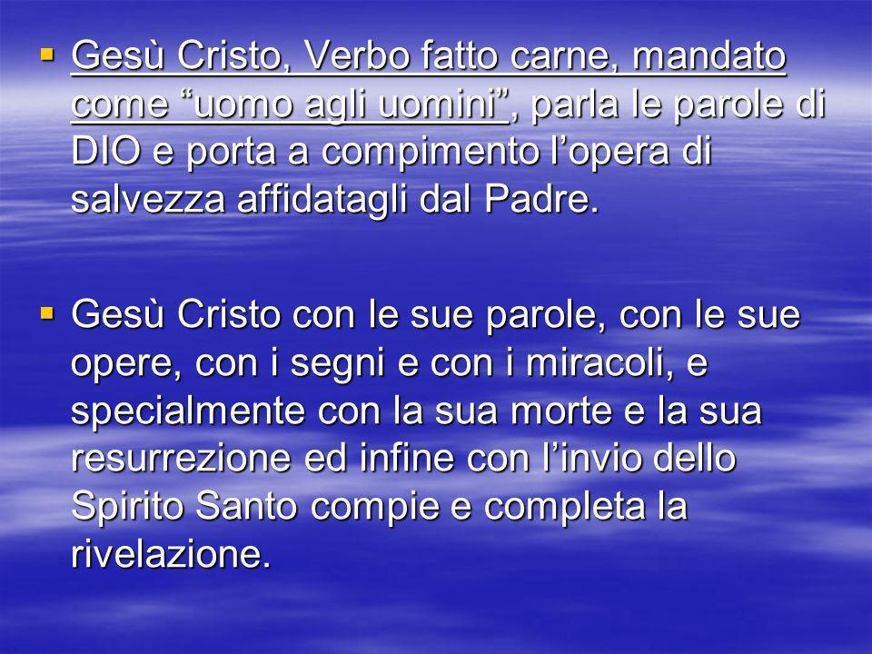 Gesù Cristo, Verbo fatto carne, mandato come uomo agli uomini , parla le parole di DIO e porta a compimento l'opera di salvezza affidatagli dal Padre.