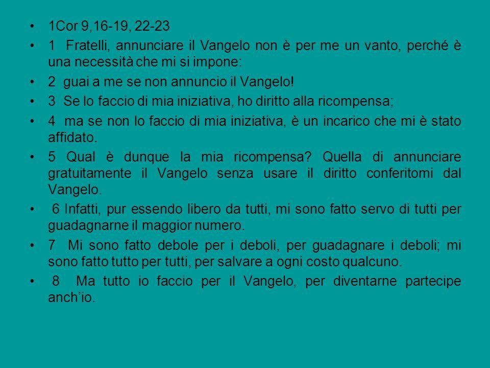 1Cor 9,16-19, 22-23 1 Fratelli, annunciare il Vangelo non è per me un vanto, perché è una necessità che mi si impone: