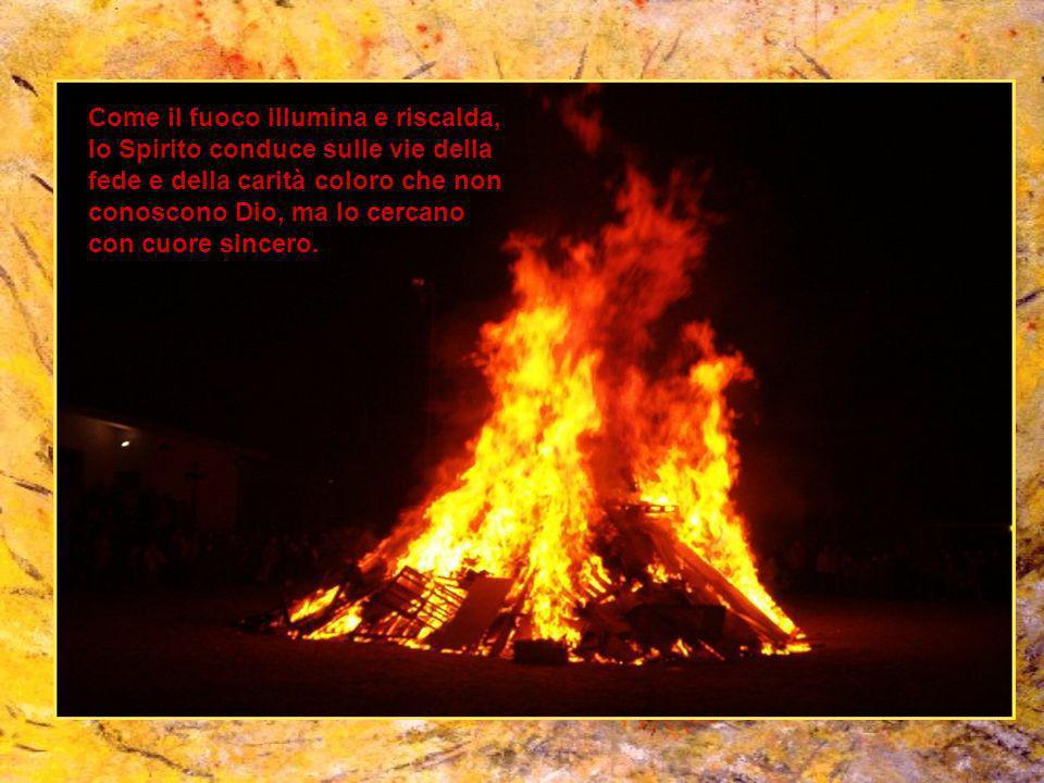 Come il fuoco illumina e riscalda, lo Spirito conduce sulle vie della fede e della carità coloro che non conoscono Dio, ma lo cercano con cuore sincero.