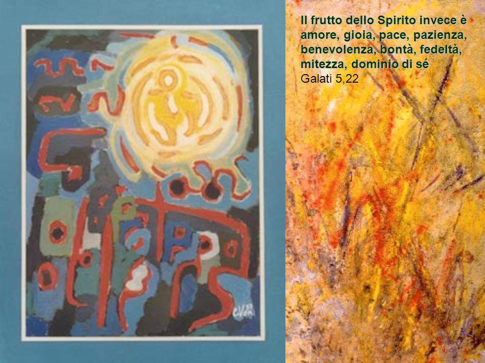 Il frutto dello Spirito invece è amore, gioia, pace, pazienza, benevolenza, bontà, fedeltà, mitezza, dominio di sé