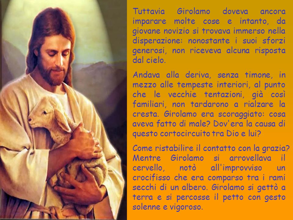 Tuttavia Girolamo doveva ancora imparare molte cose e intanto, da giovane novizio si trovava immerso nella disperazione: nonostante i suoi sforzi generosi, non riceveva alcuna risposta dal cielo.