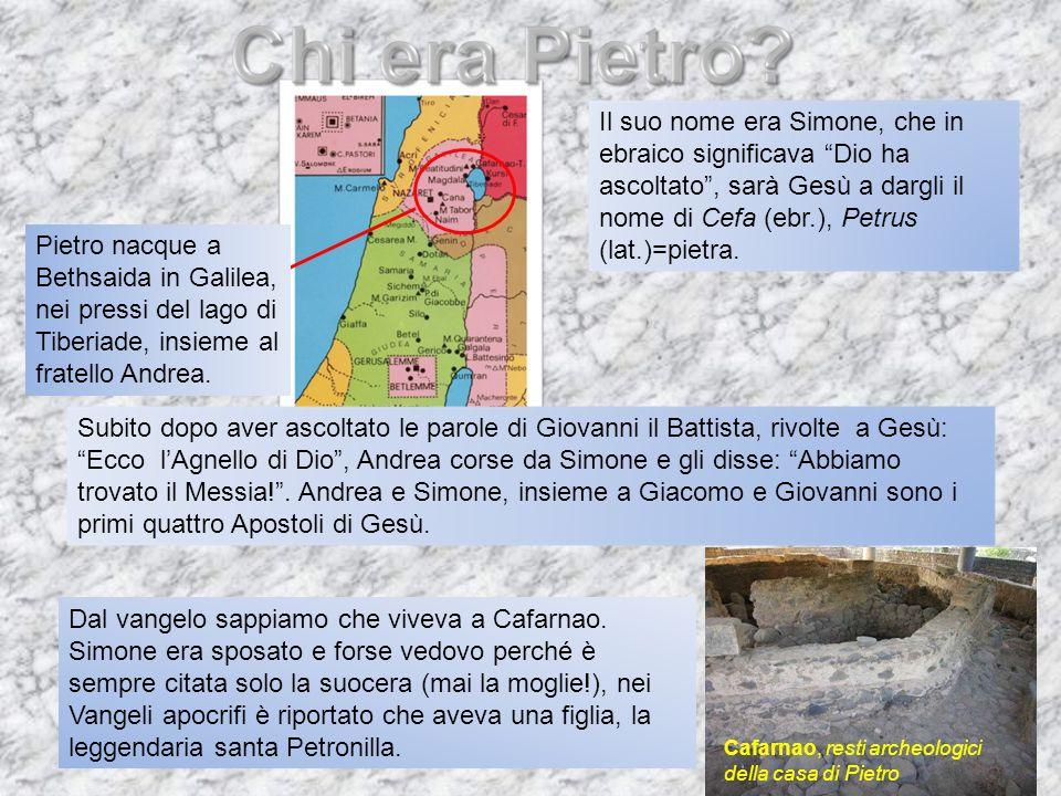 Il suo nome era Simone, che in ebraico significava Dio ha ascoltato , sarà Gesù a dargli il nome di Cefa (ebr.), Petrus (lat.)=pietra.