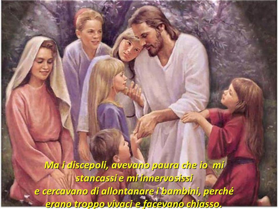 Ma i discepoli, avevano paura che io mi stancassi e mi innervosissi e cercavano di allontanare i bambini, perché erano troppo vivaci e facevano chiasso.