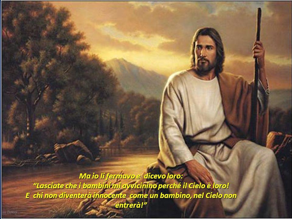 Ma io li fermavo e dicevo loro: Lasciate che i bambini mi avvicinino perché il Cielo è loro.
