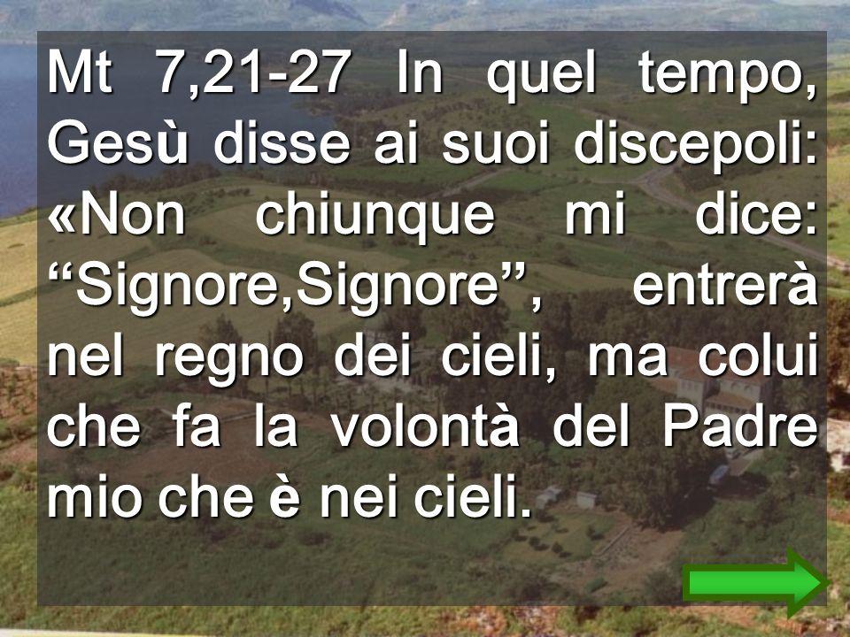 Mt 7,21-27 In quel tempo, Gesù disse ai suoi discepoli: «Non chiunque mi dice: Signore,Signore , entrerà nel regno dei cieli, ma colui che fa la volontà del Padre mio che è nei cieli.