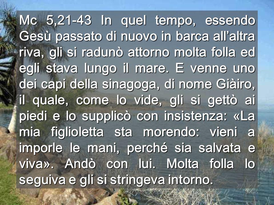 Mc 5,21-43 In quel tempo, essendo Gesù passato di nuovo in barca all'altra riva, gli si radunò attorno molta folla ed egli stava lungo il mare.