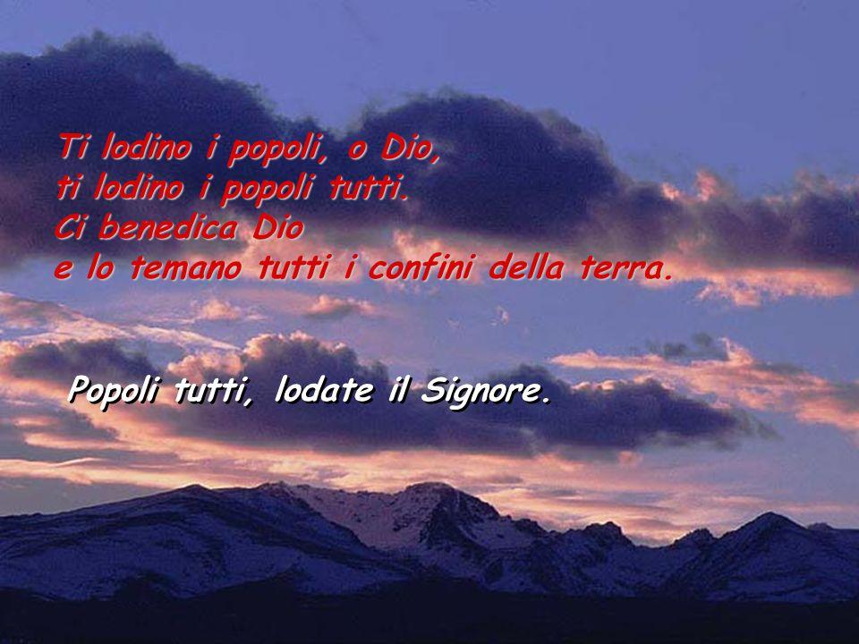 Ti lodino i popoli, o Dio,ti lodino i popoli tutti. Ci benedica Dio. e lo temano tutti i confini della terra.
