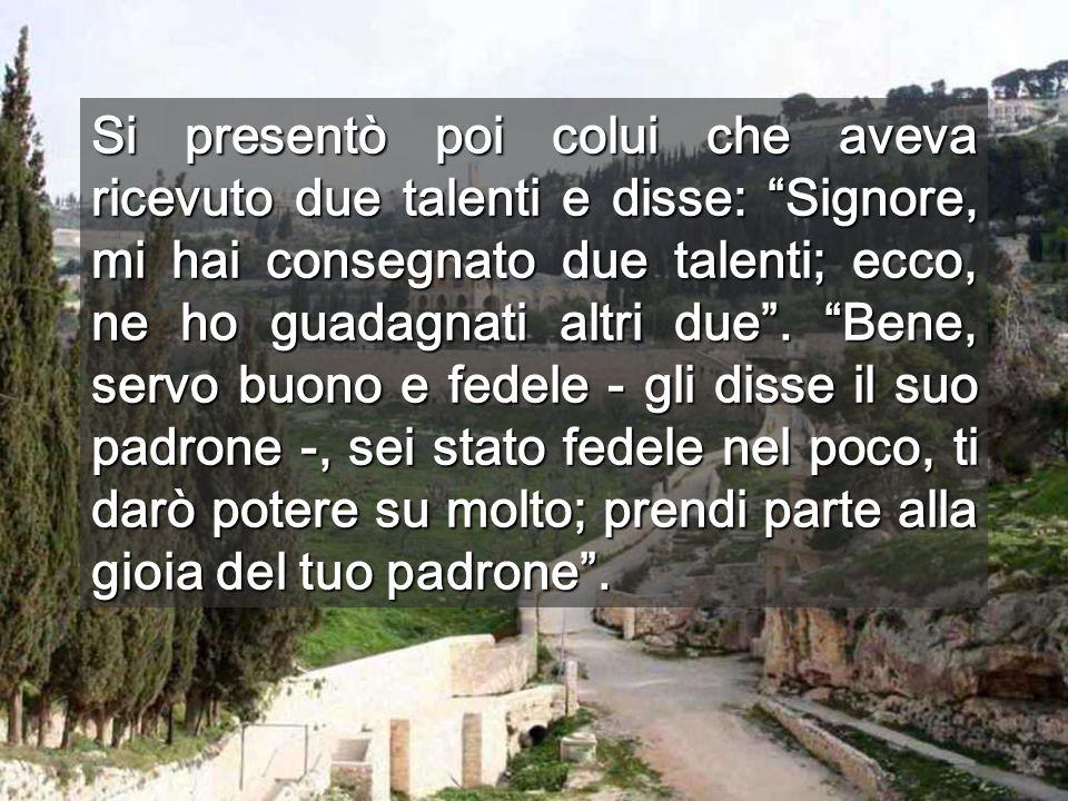 Si presentò poi colui che aveva ricevuto due talenti e disse: Signore, mi hai consegnato due talenti; ecco, ne ho guadagnati altri due .