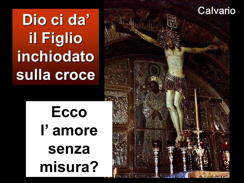 il Figlio inchiodato sulla croce Ecco l' amore senza misura