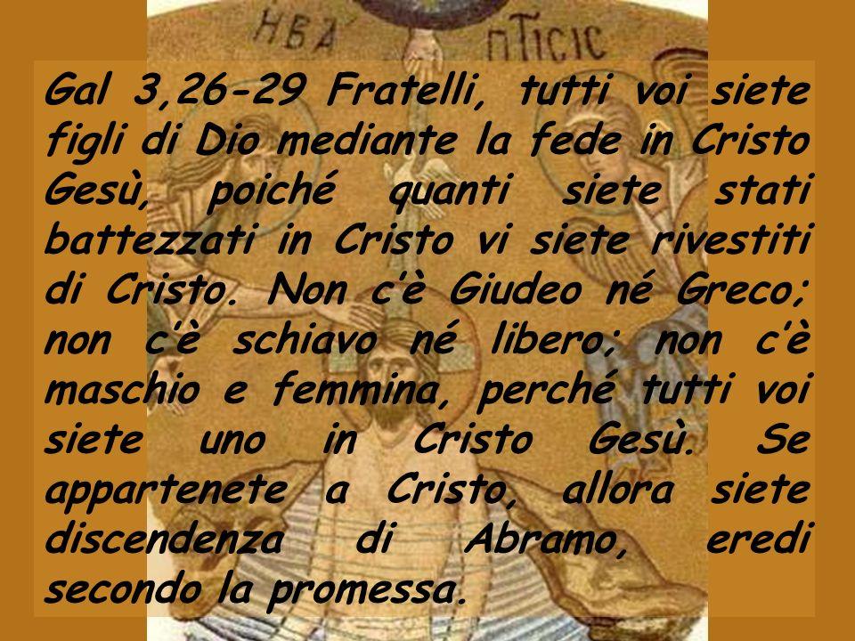 Gal 3,26-29 Fratelli, tutti voi siete figli di Dio mediante la fede in Cristo Gesù, poiché quanti siete stati battezzati in Cristo vi siete rivestiti di Cristo.