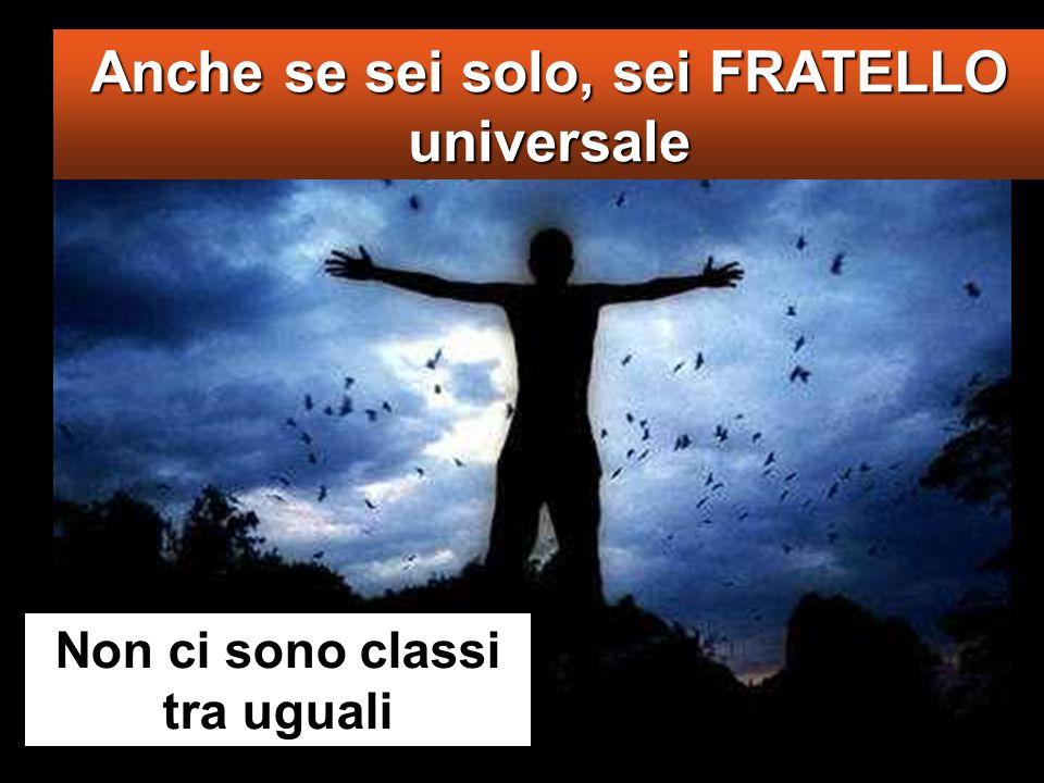 Anche se sei solo, sei FRATELLO universale