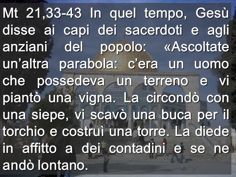 Mt 21,33-43 In quel tempo, Gesù disse ai capi dei sacerdoti e agli anziani del popolo: «Ascoltate un'altra parabola: c'era un uomo che possedeva un terreno e vi piantò una vigna.
