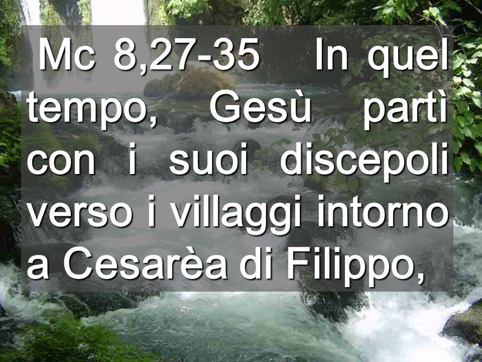 Mc 8,27-35 In quel tempo, Gesù partì con i suoi discepoli verso i villaggi intorno a Cesarèa di Filippo,
