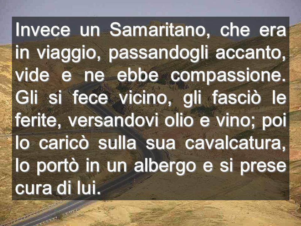 Invece un Samaritano, che era in viaggio, passandogli accanto, vide e ne ebbe compassione.