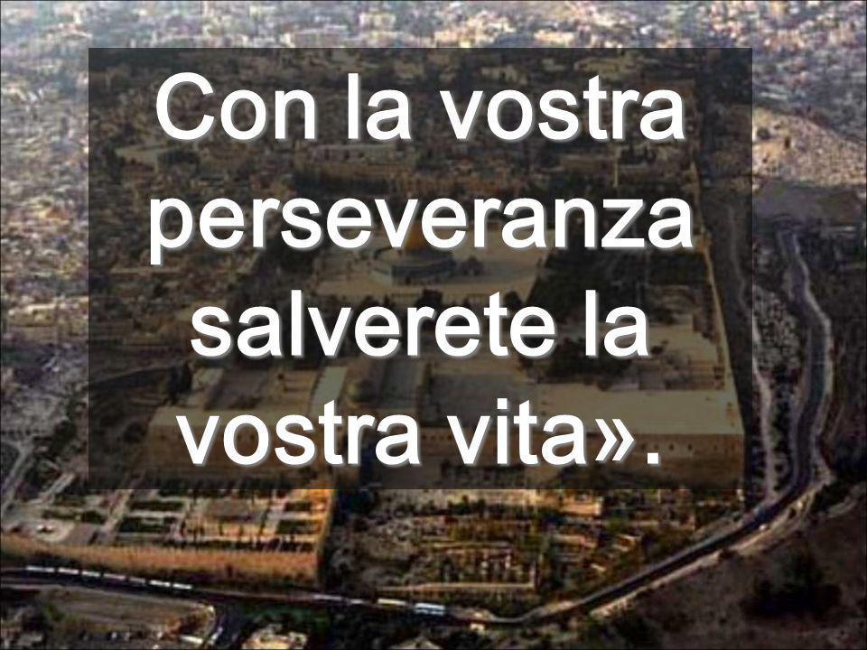 Con la vostra perseveranza salverete la vostra vita».