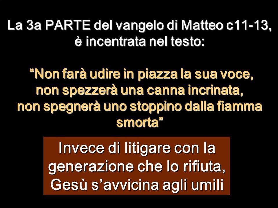 La 3a PARTE del vangelo di Matteo c11-13, è incentrata nel testo: Non farà udire in piazza la sua voce, non spezzerà una canna incrinata, non spegnerà uno stoppino dalla fiamma smorta