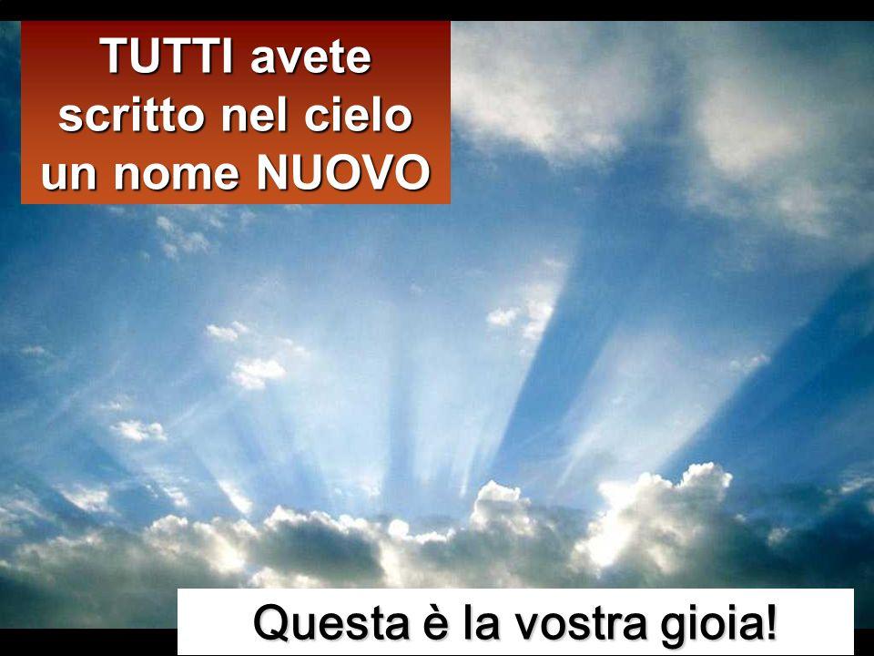 TUTTI avete scritto nel cielo un nome NUOVO Questa è la vostra gioia!