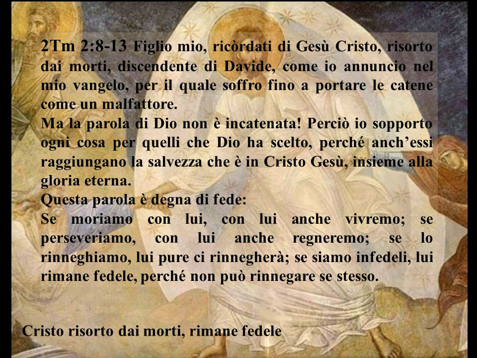 2Tm 2:8-13 Figlio mio, ricòrdati di Gesù Cristo, risorto dai morti, discendente di Davide, come io annuncio nel mio vangelo, per il quale soffro fino a portare le catene come un malfattore.