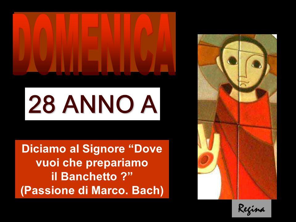 DOMENICA 28 ANNO A. Diciamo al Signore Dove vuoi che prepariamo il Banchetto (Passione di Marco. Bach)