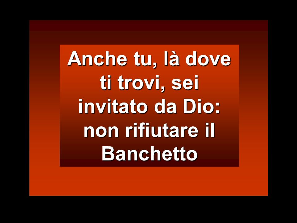 Anche tu, là dove ti trovi, sei invitato da Dio: non rifiutare il Banchetto