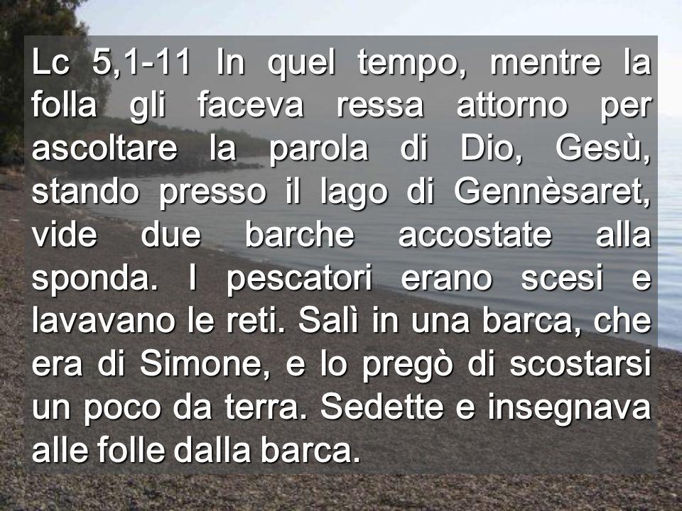 Lc 5,1-11 In quel tempo, mentre la folla gli faceva ressa attorno per ascoltare la parola di Dio, Gesù, stando presso il lago di Gennèsaret, vide due barche accostate alla sponda.
