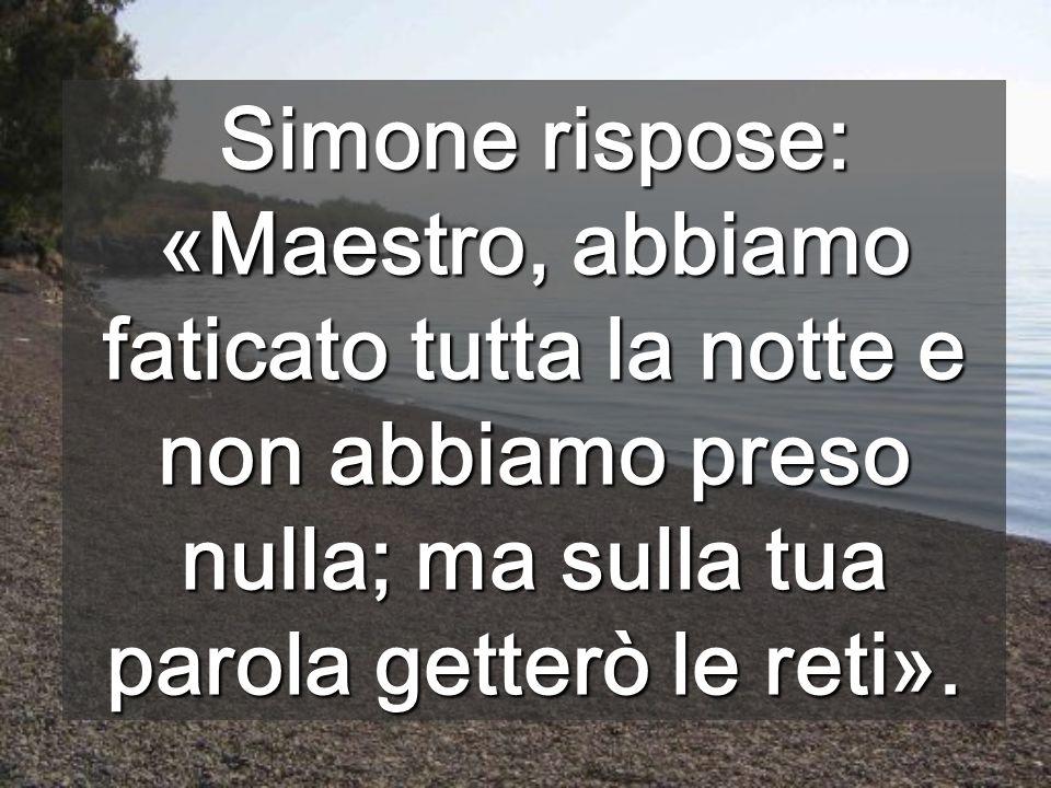 Simone rispose: «Maestro, abbiamo faticato tutta la notte e non abbiamo preso nulla; ma sulla tua parola getterò le reti».